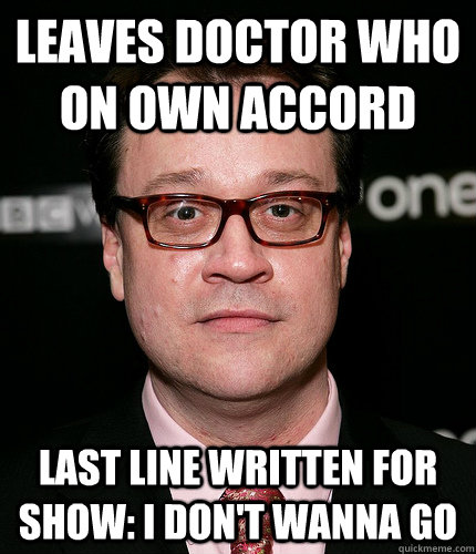 Leaves Doctor Who on own accord Last line written for show: I don't wanna go - Leaves Doctor Who on own accord Last line written for show: I don't wanna go  Scumbag Russel T. Davies