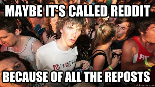 Maybe it's called reddit because of all the reposts  - Maybe it's called reddit because of all the reposts   Sudden Clarity Clarence