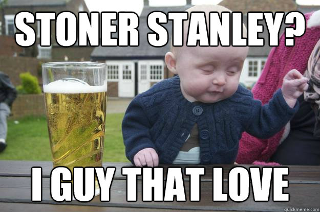 stoner stanley? i guy that love  - stoner stanley? i guy that love   drunk baby