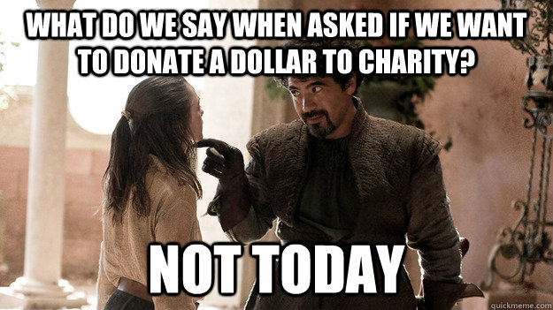 What do we say when asked if we want to donate a dollar to charity? NOT TODAY - What do we say when asked if we want to donate a dollar to charity? NOT TODAY  Syrio Forel what do we say
