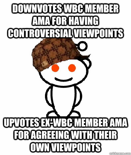 Downvotes WBC Member AMA for having controversial viewpoints Upvotes Ex-wbc member AMA for agreeing with their own viewpoints - Downvotes WBC Member AMA for having controversial viewpoints Upvotes Ex-wbc member AMA for agreeing with their own viewpoints  Scumbag Reddit