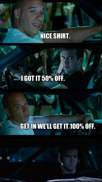 Nice shirt. I got it 50% off. Get in we'll get it 100% off. - Nice shirt. I got it 50% off. Get in we'll get it 100% off.  Fast and Furious