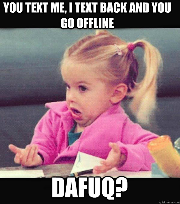 You text me, I text back and you go offline Dafuq?  Dafuq little girl