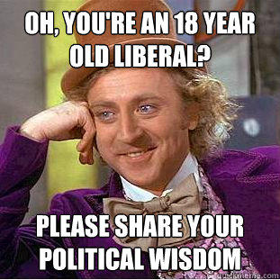 Oh, You're an 18 year old liberal?  Please share your political wisdom