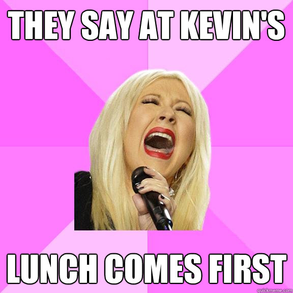 They say at Kevin's Lunch comes first - They say at Kevin's Lunch comes first  Wrong Lyrics Christina