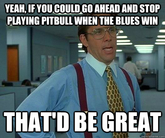 Yeah, If you could go ahead and stop playing Pitbull when the blues win That'd Be great - Yeah, If you could go ahead and stop playing Pitbull when the blues win That'd Be great  pitbull sux