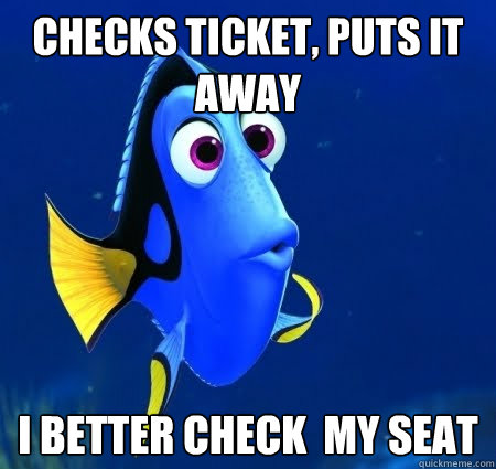 Checks ticket, puts it away I better check  my seat  Forgetful Dory