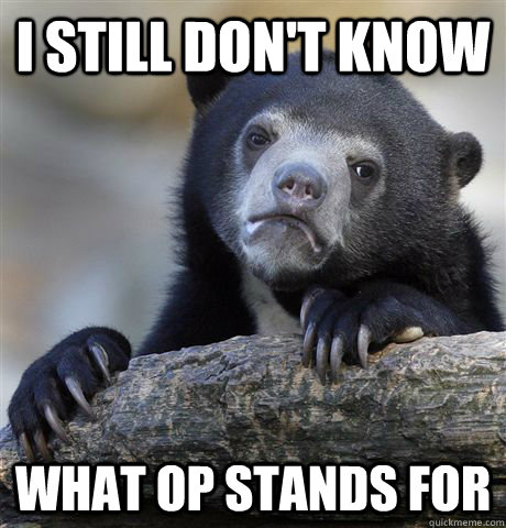 I still don't know what OP stands for - I still don't know what OP stands for  Confession Bear