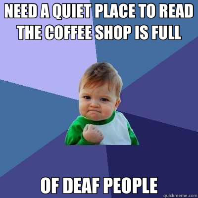 NEED A QUIET PLACE TO READ THE COFFEE SHOP IS FULL OF DEAF PEOPLE - NEED A QUIET PLACE TO READ THE COFFEE SHOP IS FULL OF DEAF PEOPLE  Success Kid
