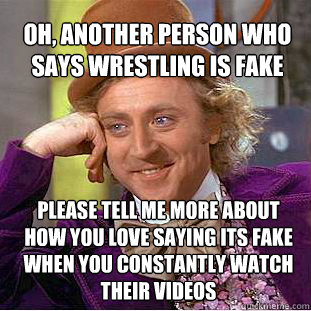 oh, another person who says Wrestling is fake please tell me more about how you love saying its fake when you constantly watch their videos - oh, another person who says Wrestling is fake please tell me more about how you love saying its fake when you constantly watch their videos  Willy Wonka Meme