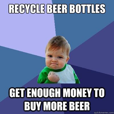 recycle beer bottles get enough money to buy more beer - recycle beer bottles get enough money to buy more beer  Success Kid