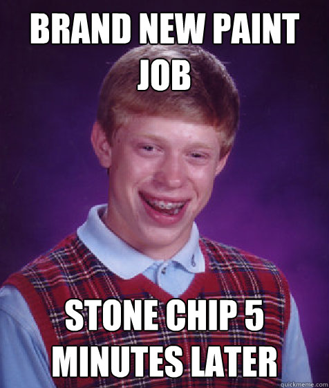 Brand new paint job Stone chip 5 minutes later - Brand new paint job Stone chip 5 minutes later  Bad Luck Brian