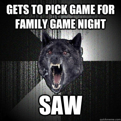 gets to pick game for family game night saw - gets to pick game for family game night saw  Insanity Wolf