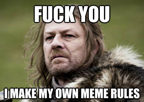 Fuck you i make my own meme rules