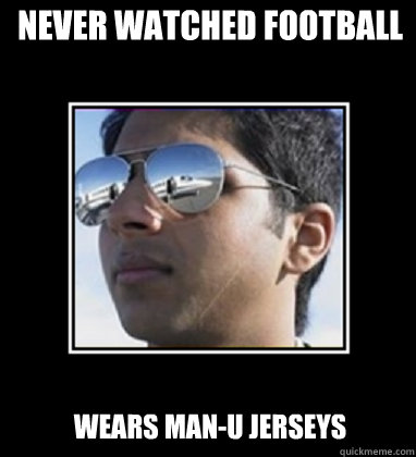Never watched football  Wears Man-U jerseys