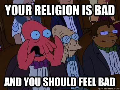 Your religion is bad AND YOU SHOULD FEEL BAD