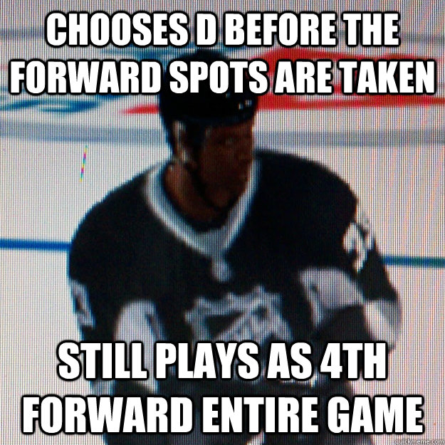 Chooses D before the forward spots are taken still plays as 4th forward entire game