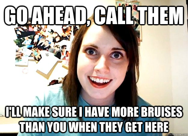 Go ahead, call them I'll make sure I have more bruises than you when they get here - Go ahead, call them I'll make sure I have more bruises than you when they get here  Overly Attached Girlfriend