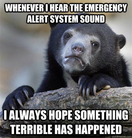 Whenever I hear the emergency alert system sound i always hope