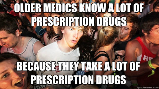 older medics know a lot of prescription drugs  because they take a lot of prescription drugs - older medics know a lot of prescription drugs  because they take a lot of prescription drugs  Sudden Clarity Clarence