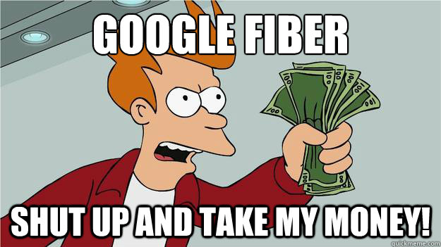 Google Fiber  shut up and take my money! - Google Fiber  shut up and take my money!  Take My Money Fry