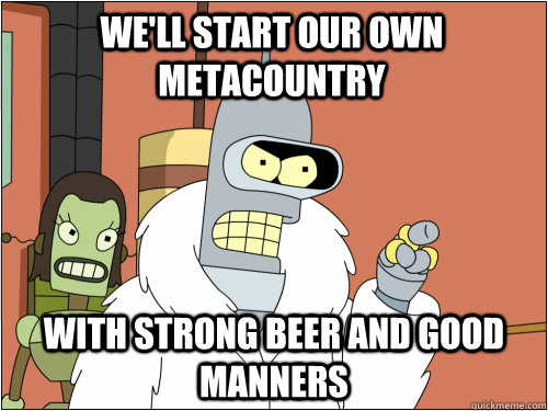 We'll start our own metacountry with strong beer and good manners - We'll start our own metacountry with strong beer and good manners  Blackjack Bender