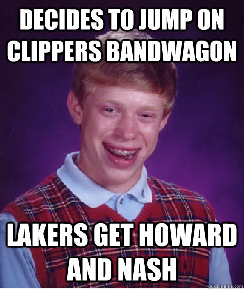 Decides to jump on Clippers Bandwagon Lakers get Howard and Nash - Decides to jump on Clippers Bandwagon Lakers get Howard and Nash  Bad Luck Brian