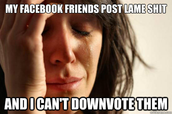 my facebook friends post lame shit and i can't downvote them - my facebook friends post lame shit and i can't downvote them  First World Problems