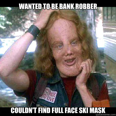 wanted to be bank robber couldn't find full face ski mask