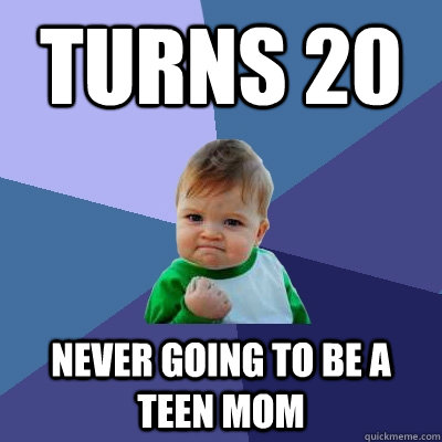 Turns 20 Never going to be a teen mom - Turns 20 Never going to be a teen mom  Success Kid