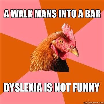 A walk mans into a bar Dyslexia is not funny - A walk mans into a bar Dyslexia is not funny  Anti-Joke Chicken