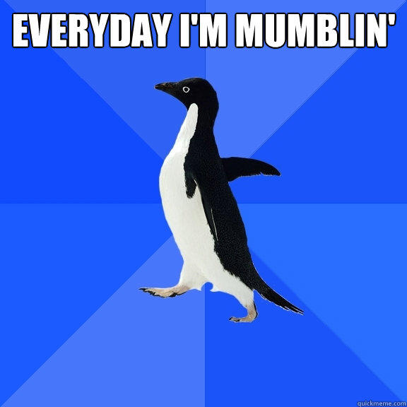 everyday i'm mumblin'  - everyday i'm mumblin'   Socially Awkward Penguin