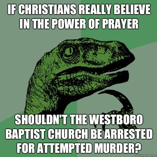 If christians really believe in the power of prayer Shouldn't the westboro baptist church be arrested for attempted murder? - If christians really believe in the power of prayer Shouldn't the westboro baptist church be arrested for attempted murder?  Philosoraptor