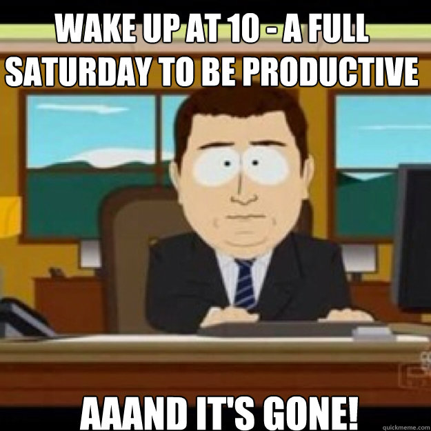 WAKE UP AT 10 - A FULL SATURDAY TO BE PRODUCTIVE AAAND IT'S GONE! - WAKE UP AT 10 - A FULL SATURDAY TO BE PRODUCTIVE AAAND IT'S GONE!  Misc