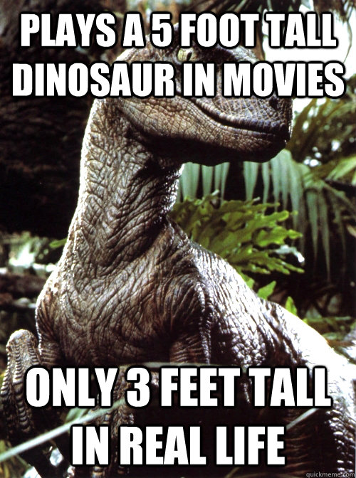 Plays a 5 foot tall dinosaur in movies only 3 feet tall in real life