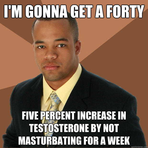 I'm gonna get a forty five percent increase in testosterone by not masturbating for a week - I'm gonna get a forty five percent increase in testosterone by not masturbating for a week  Successful Black Man