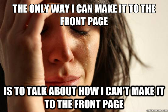 the only way i can make it to the front page is to talk about how i can't make it to the front page - the only way i can make it to the front page is to talk about how i can't make it to the front page  First World Problems