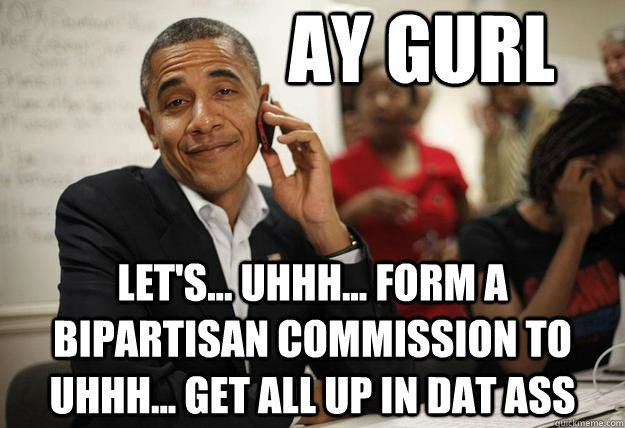 Ay gurl let's... uhhh... form a bipartisan commission to uhhh... get all up in dat ass - Ay gurl let's... uhhh... form a bipartisan commission to uhhh... get all up in dat ass  Misc