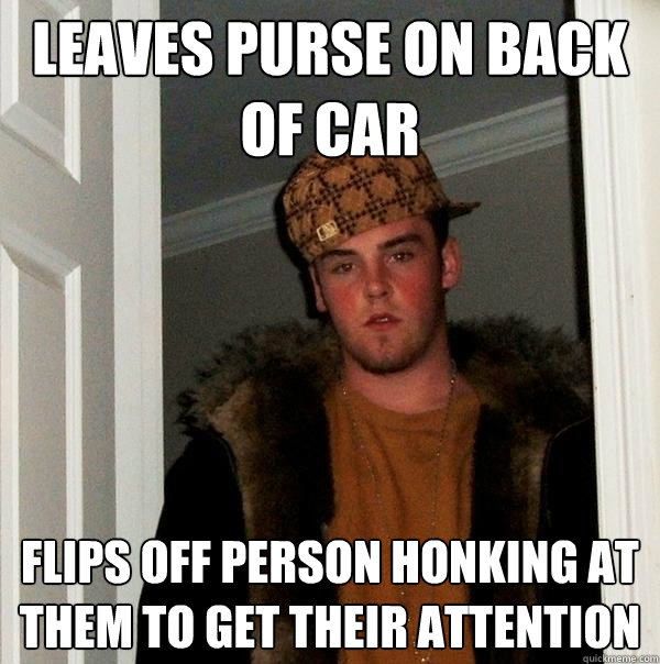 Leaves purse on back of car Flips off person honking at them to get their attention - Leaves purse on back of car Flips off person honking at them to get their attention  Scumbag Steve