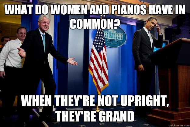 What do women and pianos have in common? When they're not upright, they're grand - What do women and pianos have in common? When they're not upright, they're grand  Inappropriate Timing Bill Clinton