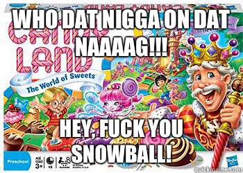 Who dat nigga on dat naaaag!!! Hey, fuck you snowball!