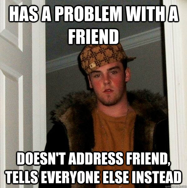 Has a problem with a friend Doesn't address friend, tells everyone else instead - Has a problem with a friend Doesn't address friend, tells everyone else instead  Scumbag Steve