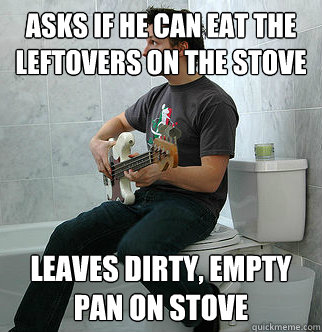 Asks if he can eat the leftovers on the stove Leaves dirty, empty pan on stove