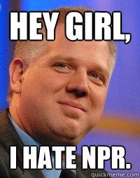 Hey girl, I hate NPR. - Hey girl, I hate NPR.  Glenn Beck