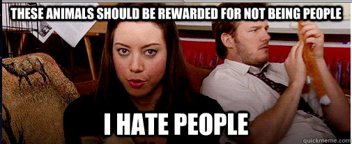 These animals should be rewarded for not being people i hate people - These animals should be rewarded for not being people i hate people  April Ludgate