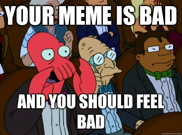 Your meme is bad And you should feel bad