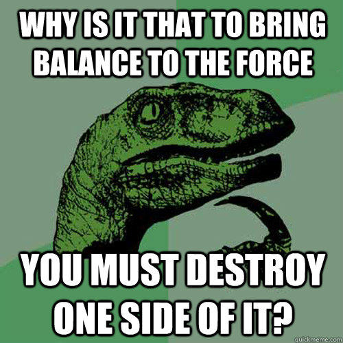 Why is it that to bring balance to the force You must destroy one side of it? - Why is it that to bring balance to the force You must destroy one side of it?  Philosoraptor