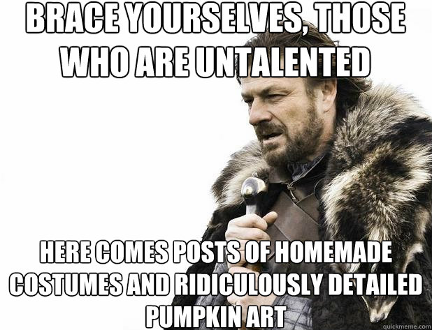 brace yourselves, those who are untalented here comes posts of homemade costumes and ridiculously detailed pumpkin art  - brace yourselves, those who are untalented here comes posts of homemade costumes and ridiculously detailed pumpkin art   Misc