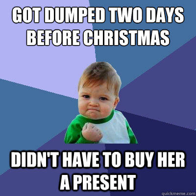 Got dumped two days before christmas Didn't have to buy her a present - Got dumped two days before christmas Didn't have to buy her a present  Success Kid