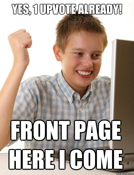 Yes, 1 upvote already! Front page here i come - Yes, 1 upvote already! Front page here i come  First Day on the Internet Kid